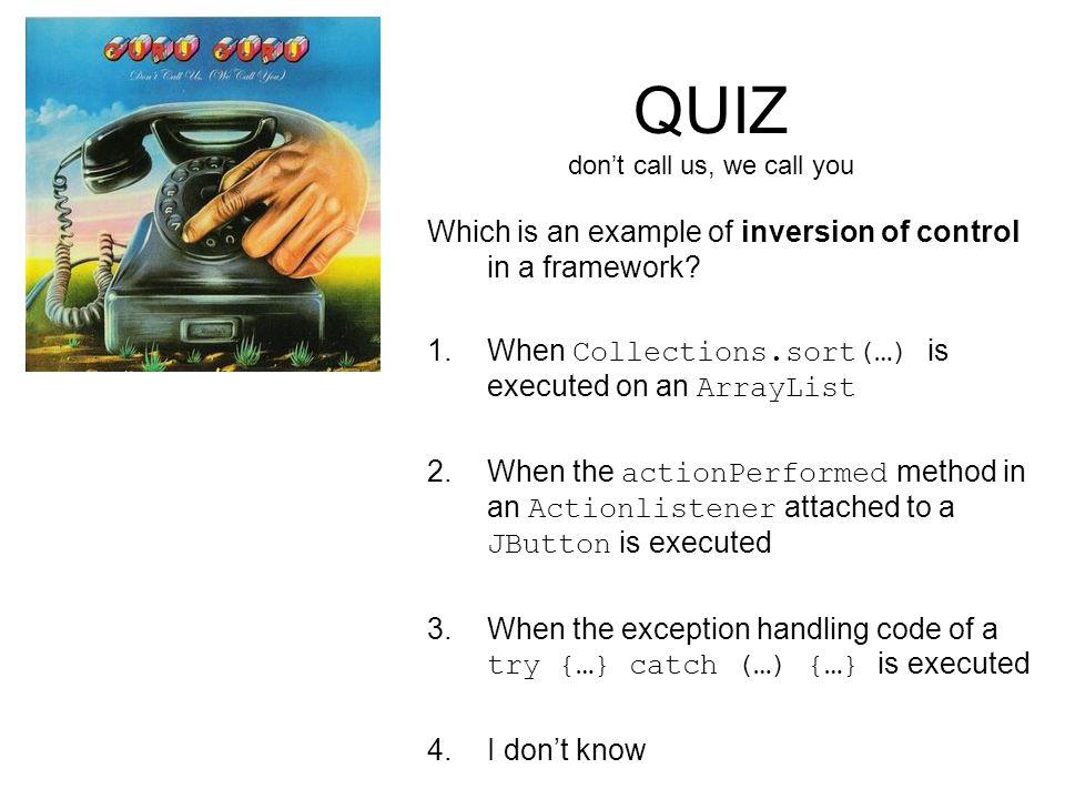 QUIZ don't call us, we call you Which is an example of inversion of control in a framework.
