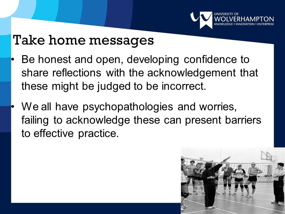 Take home messages Be honest and open, developing confidence to share reflections with the acknowledgement that these might be judged to be incorrect.