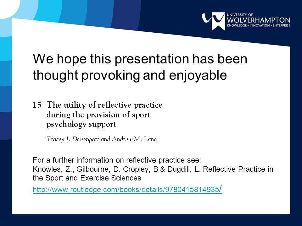 We hope this presentation has been thought provoking and enjoyable For a further information on reflective practice see: Knowles, Z., Gilbourne, D.