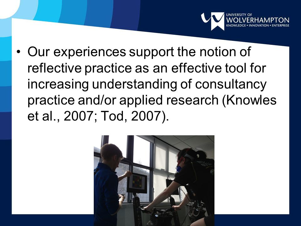 Our experiences support the notion of reflective practice as an effective tool for increasing understanding of consultancy practice and/or applied research (Knowles et al., 2007; Tod, 2007).