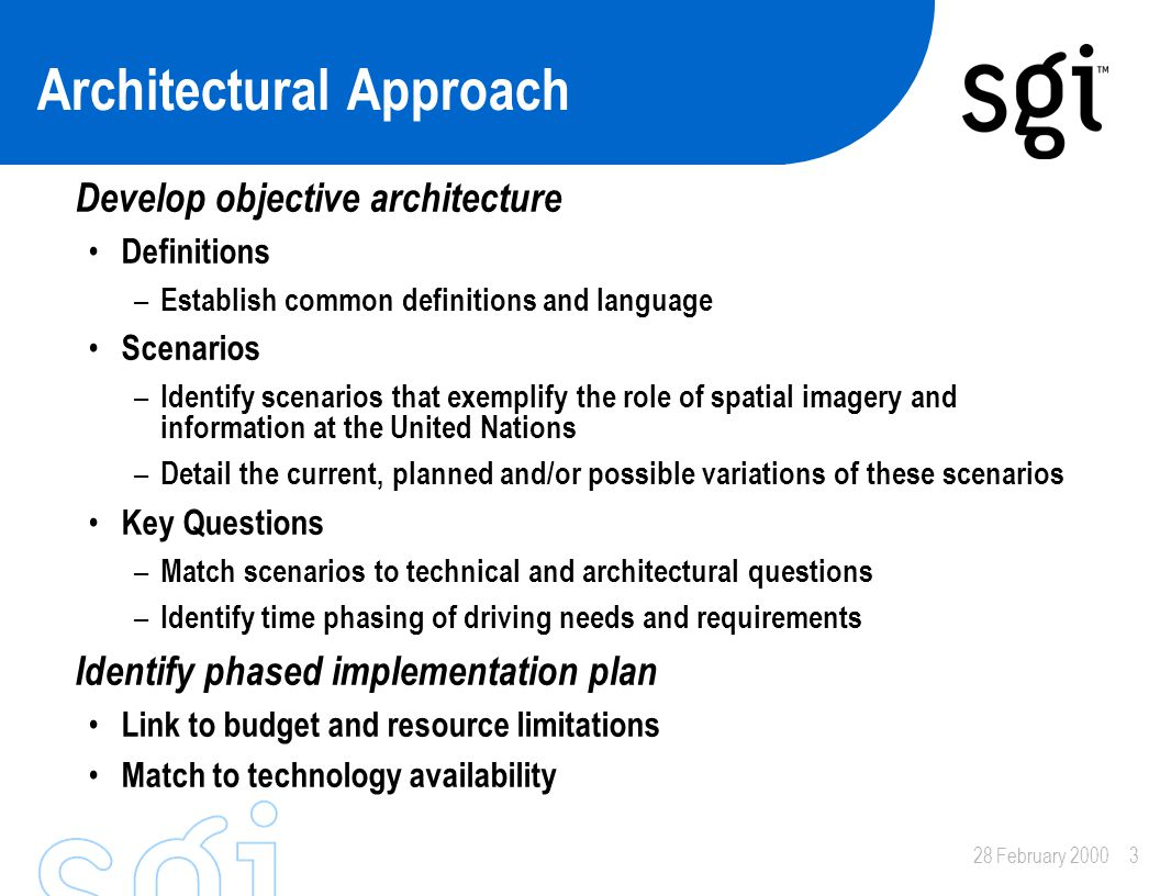 28 February 20003 Architectural Approach Develop objective architecture Definitions – Establish common definitions and language Scenarios – Identify scenarios that exemplify the role of spatial imagery and information at the United Nations – Detail the current, planned and/or possible variations of these scenarios Key Questions – Match scenarios to technical and architectural questions – Identify time phasing of driving needs and requirements Identify phased implementation plan Link to budget and resource limitations Match to technology availability
