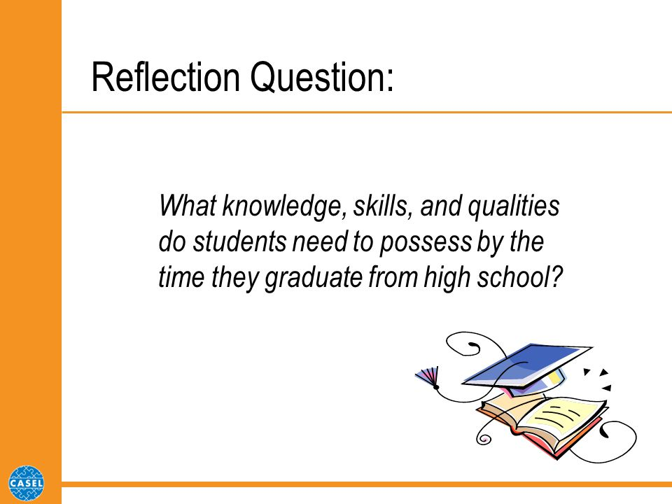 Reflection Question: What knowledge, skills, and qualities do students need to possess by the time they graduate from high school?