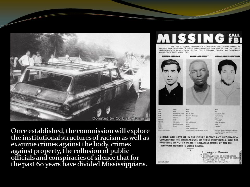 Once established, the commission will explore the institutional structures of racism as well as examine crimes against the body, crimes against property, the collusion of public officials and conspiracies of silence that for the past 60 years have divided Mississippians.
