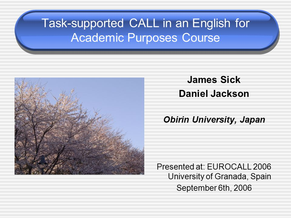 Task-supported CALL in an English for Academic Purposes Course James Sick Daniel Jackson Obirin University, Japan Presented at: EUROCALL 2006 University of Granada, Spain September 6th, 2006