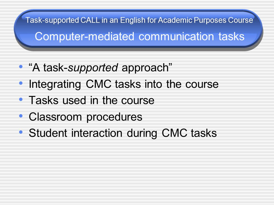 A task-supported approach Integrating CMC tasks into the course Tasks used in the course Classroom procedures Student interaction during CMC tasks Task-supported CALL in an English for Academic Purposes Course Computer-mediated communication tasks