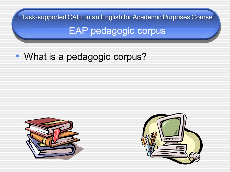 Task-supported CALL in an English for Academic Purposes Course EAP pedagogic corpus What is a pedagogic corpus?