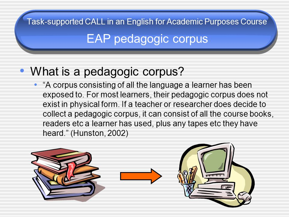 "Task-supported CALL in an English for Academic Purposes Course EAP pedagogic corpus What is a pedagogic corpus? ""A corpus consisting of all the langua"