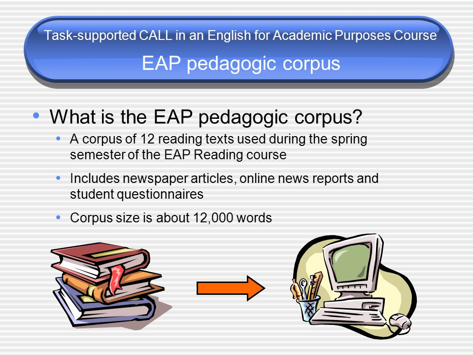 Task-supported CALL in an English for Academic Purposes Course EAP pedagogic corpus What is the EAP pedagogic corpus.