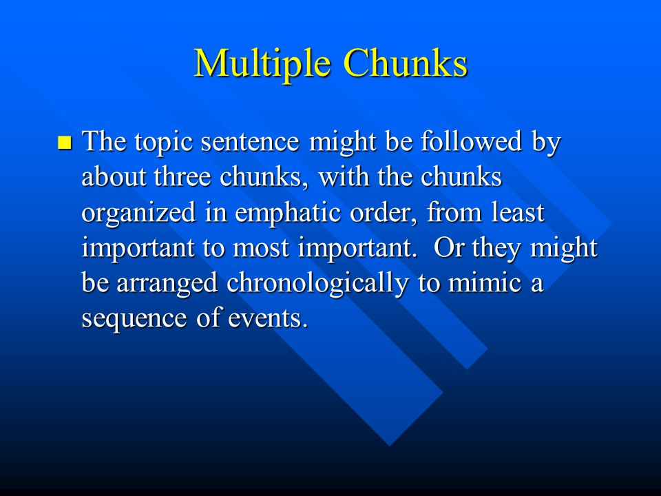 Multiple Chunks The topic sentence might be followed by about three chunks, with the chunks organized in emphatic order, from least important to most important.
