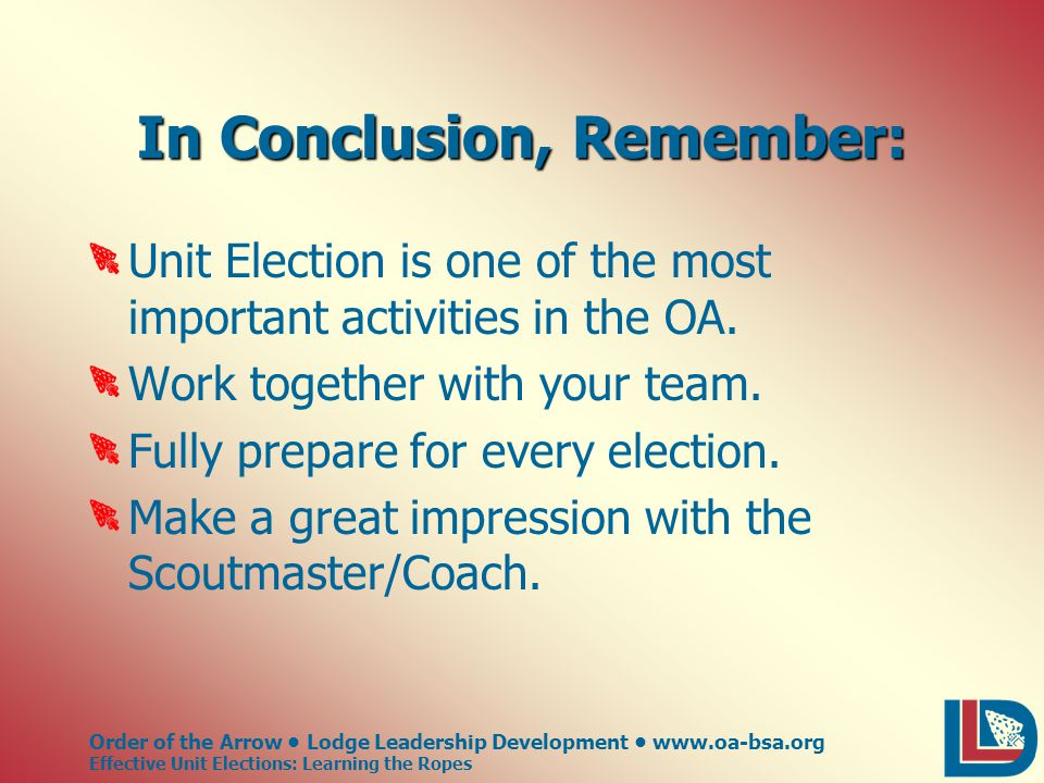 Order of the Arrow Lodge Leadership Development www.oa-bsa.org Effective Unit Elections: Learning the Ropes In Conclusion, Remember: Unit Election is one of the most important activities in the OA.