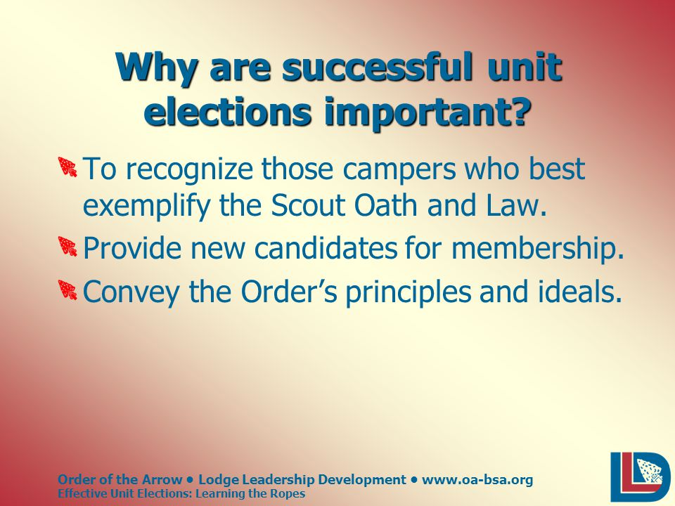 Order of the Arrow Lodge Leadership Development www.oa-bsa.org Effective Unit Elections: Learning the Ropes Why are successful unit elections important.