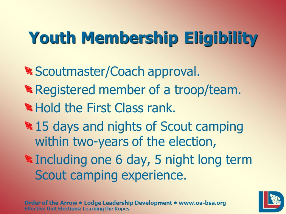 Order of the Arrow Lodge Leadership Development www.oa-bsa.org Effective Unit Elections: Learning the Ropes Youth Membership Eligibility Scoutmaster/Coach approval.