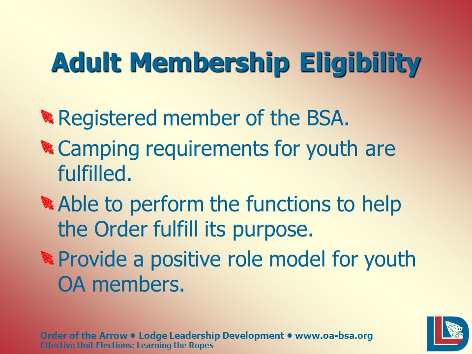 Order of the Arrow Lodge Leadership Development www.oa-bsa.org Effective Unit Elections: Learning the Ropes Adult Membership Eligibility Registered member of the BSA.