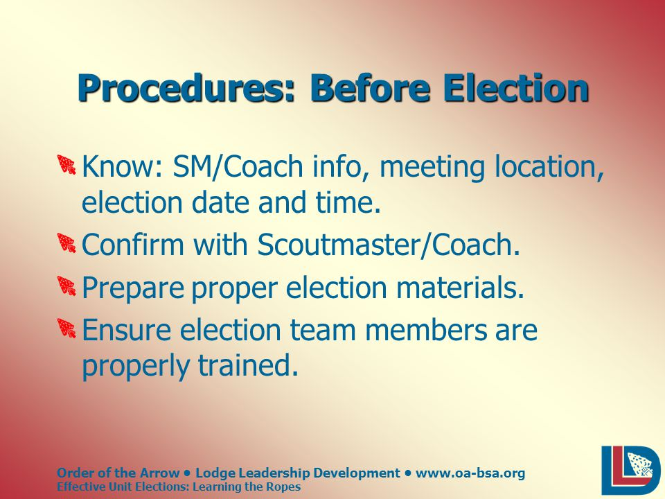 Order of the Arrow Lodge Leadership Development www.oa-bsa.org Effective Unit Elections: Learning the Ropes Procedures: Before Election Know: SM/Coach info, meeting location, election date and time.
