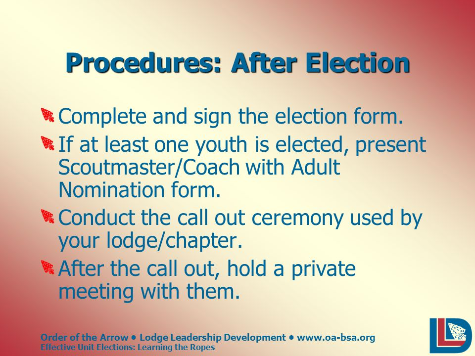 Order of the Arrow Lodge Leadership Development www.oa-bsa.org Effective Unit Elections: Learning the Ropes Procedures: After Election Complete and sign the election form.