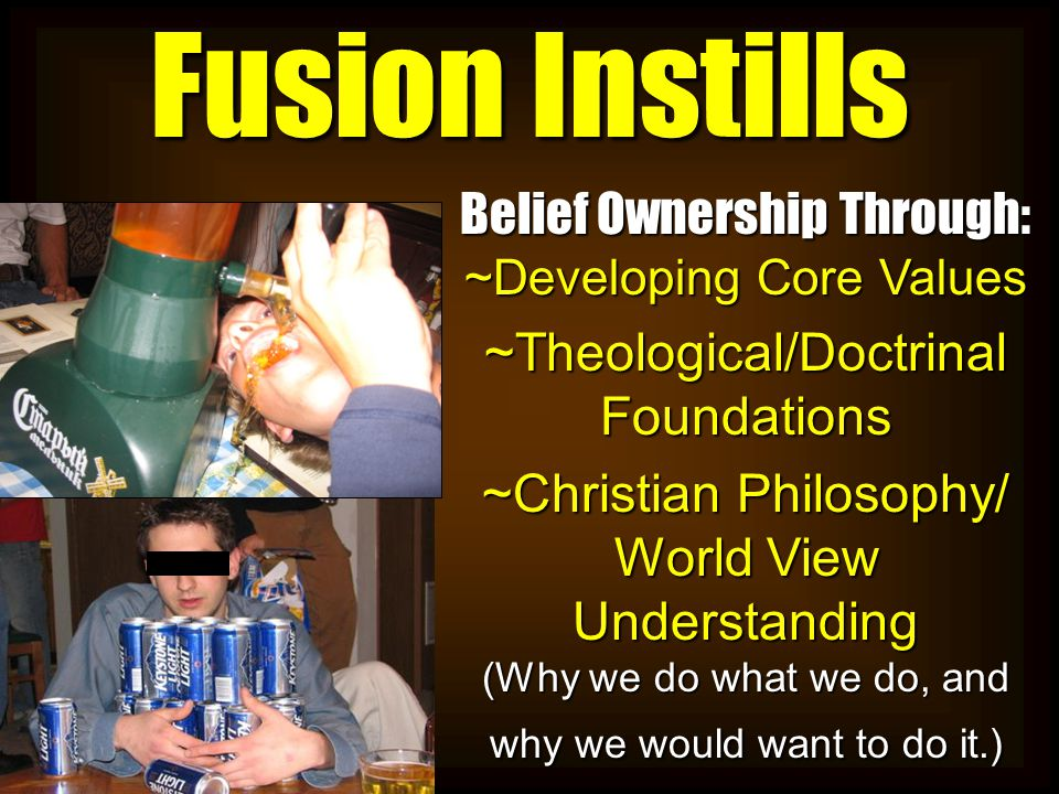 Fusion Instills Belief Ownership Through: ~Developing Core Values ~Theological/Doctrinal Foundations ~Christian Philosophy/ World View Understanding (Why we do what we do, and why we would want to do it.)