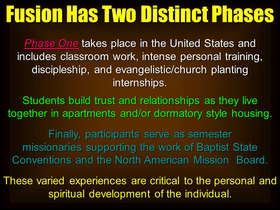 Fusion Has Two Distinct Phases Phase One takes place in the United States and includes classroom work, intense personal training, discipleship, and evangelistic/church planting internships.