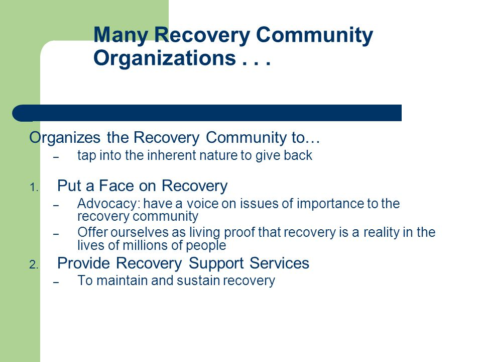 Many Recovery Community Organizations... Organizes the Recovery Community to… – tap into the inherent nature to give back 1. Put a Face on Recovery –