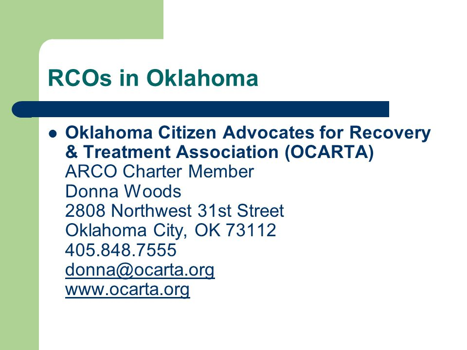 RCOs in Oklahoma Oklahoma Citizen Advocates for Recovery & Treatment Association (OCARTA) ARCO Charter Member Donna Woods 2808 Northwest 31st Street O