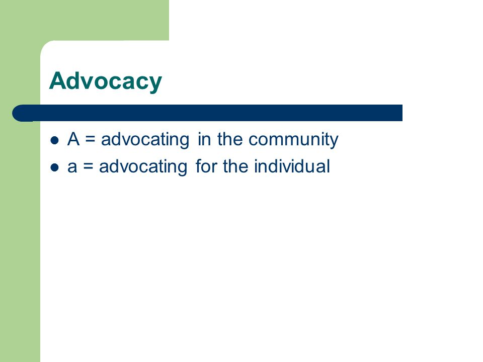Advocacy A = advocating in the community a = advocating for the individual