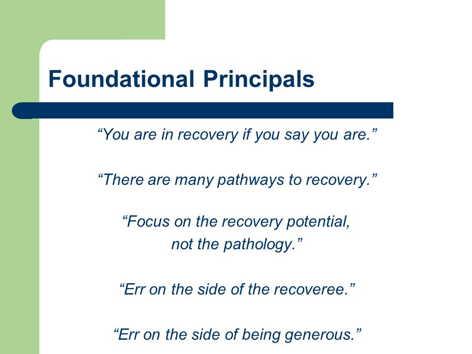 "Foundational Principals ""You are in recovery if you say you are."" ""There are many pathways to recovery."" ""Focus on the recovery potential, not the pat"