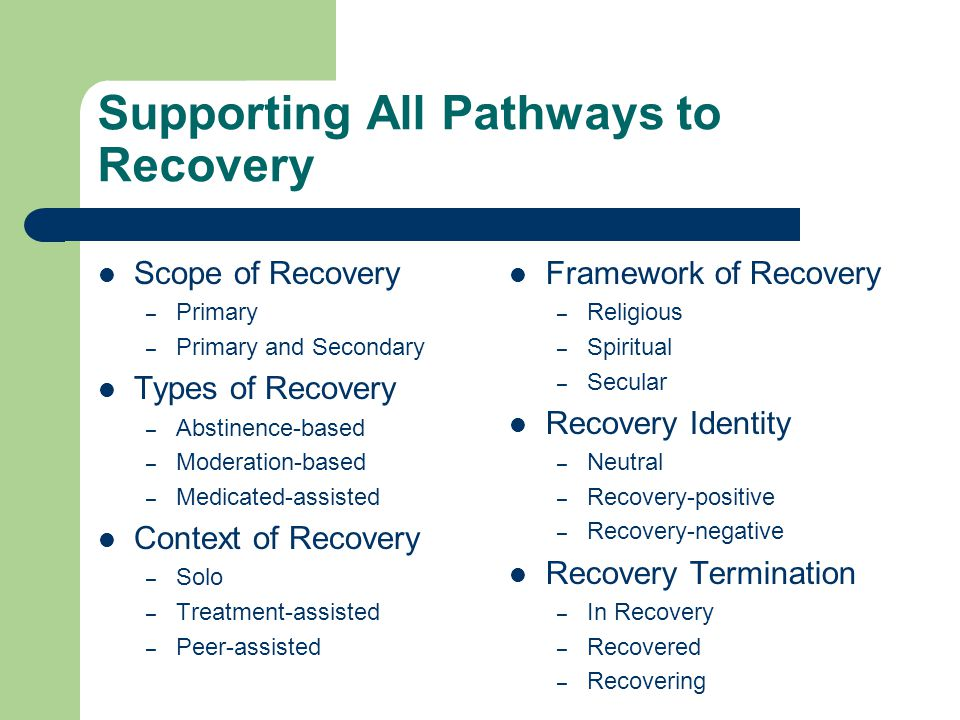 Supporting All Pathways to Recovery Scope of Recovery – Primary – Primary and Secondary Types of Recovery – Abstinence-based – Moderation-based – Medi