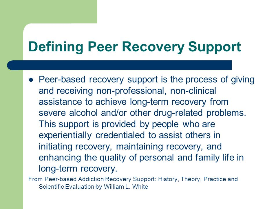 Critical Elements in Definition Peer-based Recovery support Process Non-professional Non-clinical Experientially credentialed Supporting long-term recovery From Peer-based Addiction Recovery Support: History, Theory, Practice and Scientific Evaluation by William L.