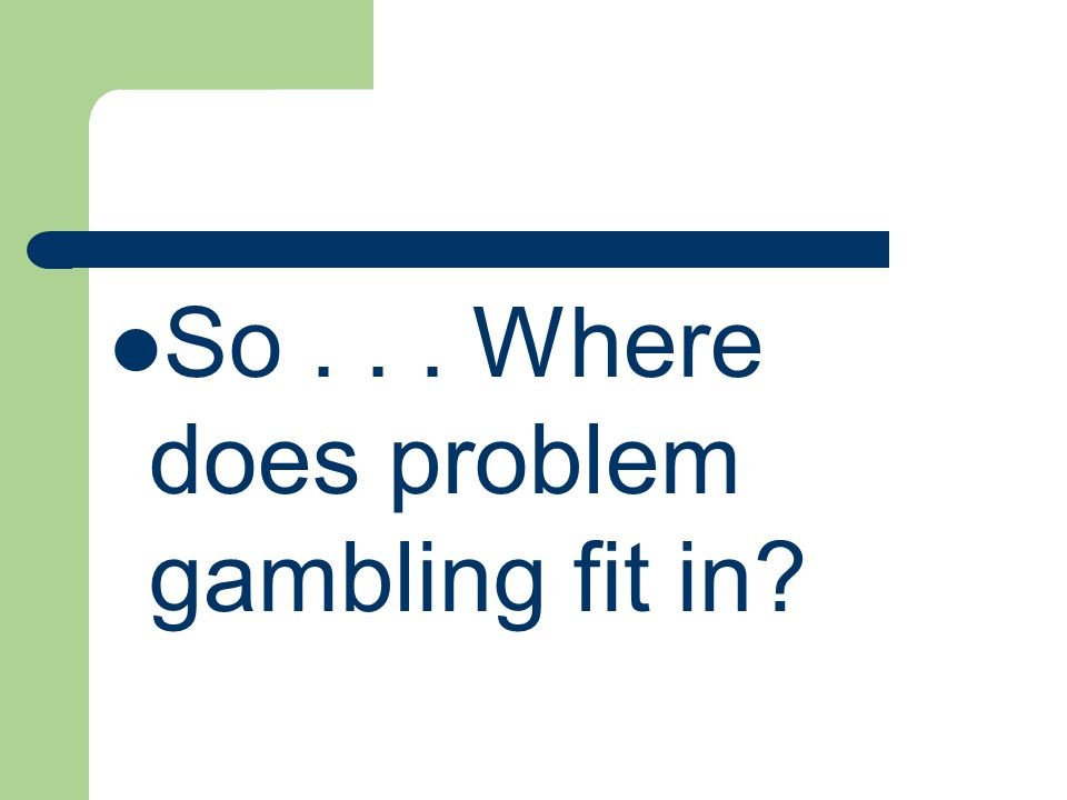 So... Where does problem gambling fit in?