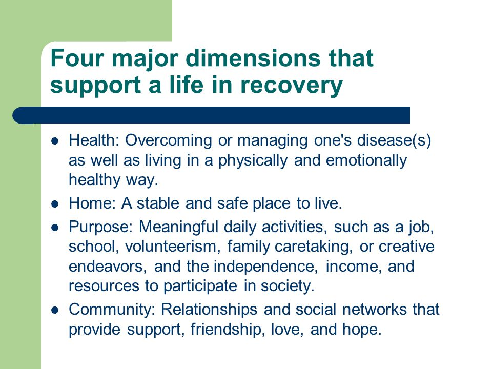 Four major dimensions that support a life in recovery Health: Overcoming or managing one's disease(s) as well as living in a physically and emotionall