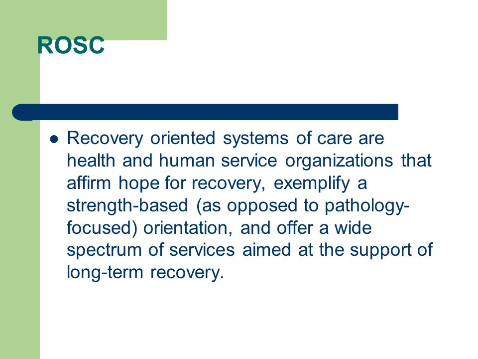 ROSC Recovery oriented systems of care are health and human service organizations that affirm hope for recovery, exemplify a strength-based (as oppose
