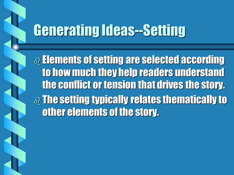 Generating Ideas--Character b Characters who contribute significantly to tension belong in your story.