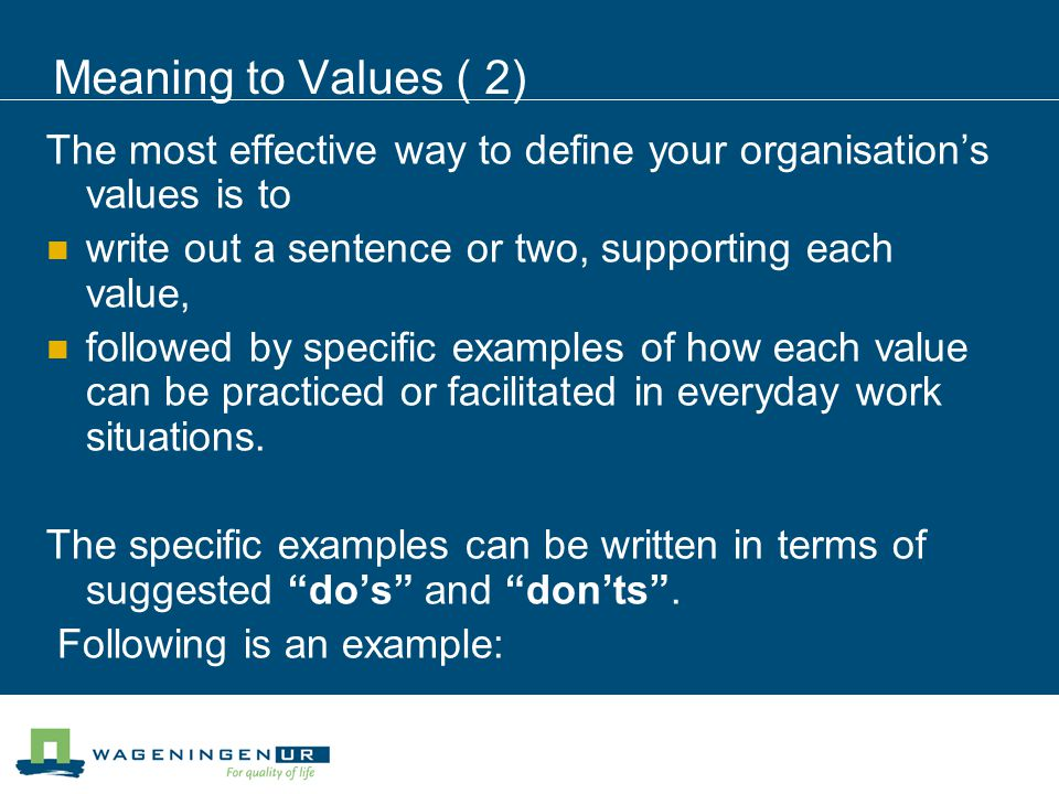 Meaning to Values ( 2) The most effective way to define your organisation's values is to write out a sentence or two, supporting each value, followed by specific examples of how each value can be practiced or facilitated in everyday work situations.