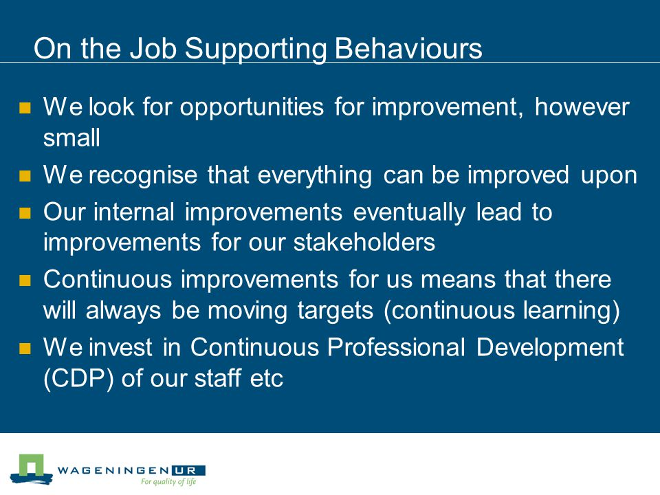 On the Job Supporting Behaviours We look for opportunities for improvement, however small We recognise that everything can be improved upon Our internal improvements eventually lead to improvements for our stakeholders Continuous improvements for us means that there will always be moving targets (continuous learning) We invest in Continuous Professional Development (CDP) of our staff etc