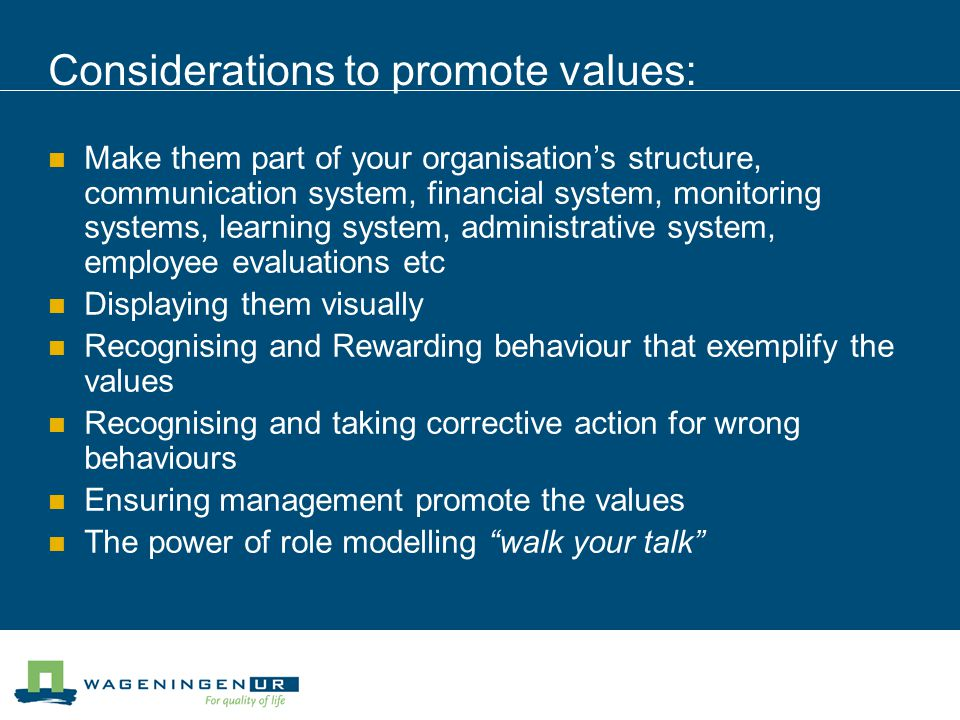 Considerations to promote values: Make them part of your organisation's structure, communication system, financial system, monitoring systems, learning system, administrative system, employee evaluations etc Displaying them visually Recognising and Rewarding behaviour that exemplify the values Recognising and taking corrective action for wrong behaviours Ensuring management promote the values The power of role modelling walk your talk