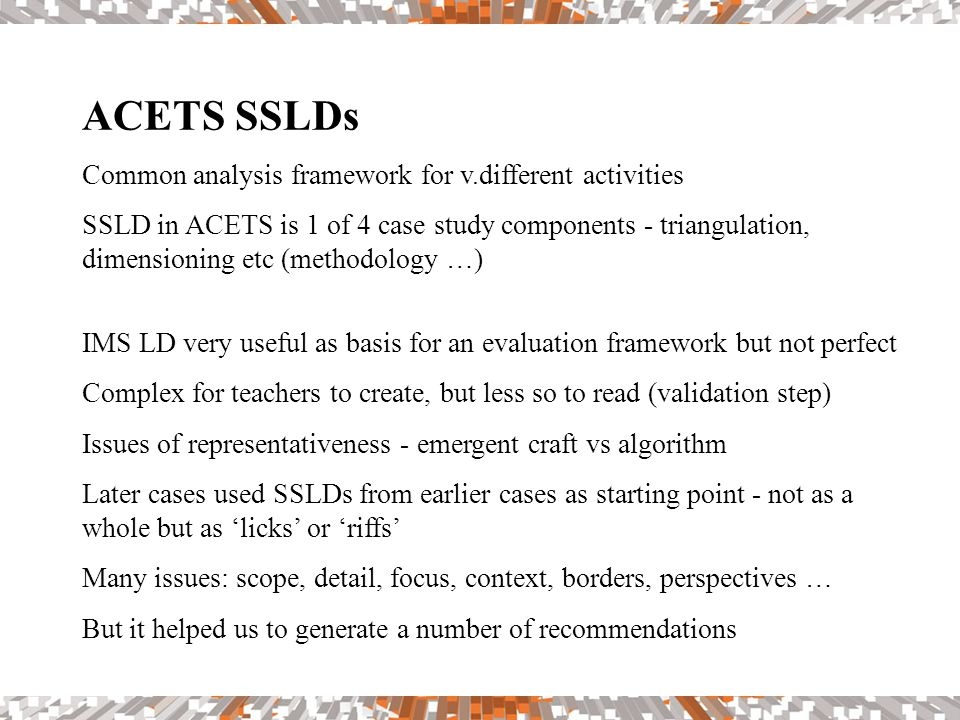 ACETS SSLDs Common analysis framework for v.different activities SSLD in ACETS is 1 of 4 case study components - triangulation, dimensioning etc (methodology …) IMS LD very useful as basis for an evaluation framework but not perfect Complex for teachers to create, but less so to read (validation step) Issues of representativeness - emergent craft vs algorithm Later cases used SSLDs from earlier cases as starting point - not as a whole but as 'licks' or 'riffs' Many issues: scope, detail, focus, context, borders, perspectives … But it helped us to generate a number of recommendations