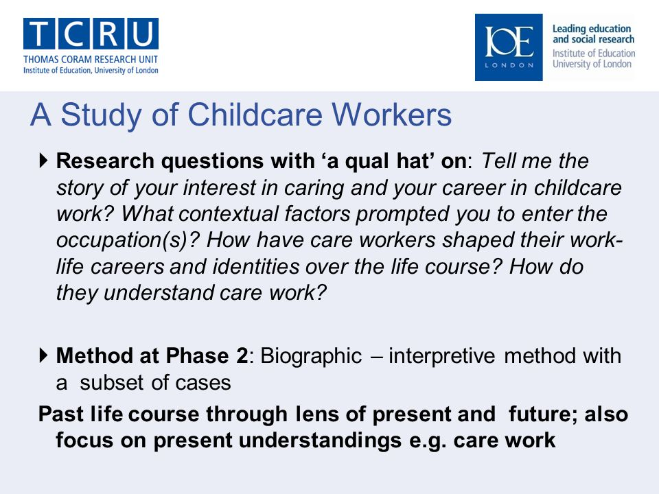 A Study of Childcare Workers  Research questions with 'a qual hat' on: Tell me the story of your interest in caring and your career in childcare work.