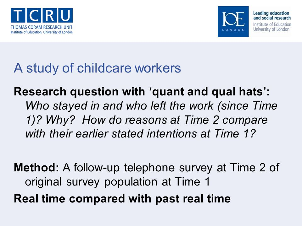 A study of childcare workers Research question with 'quant and qual hats': Who stayed in and who left the work (since Time 1).
