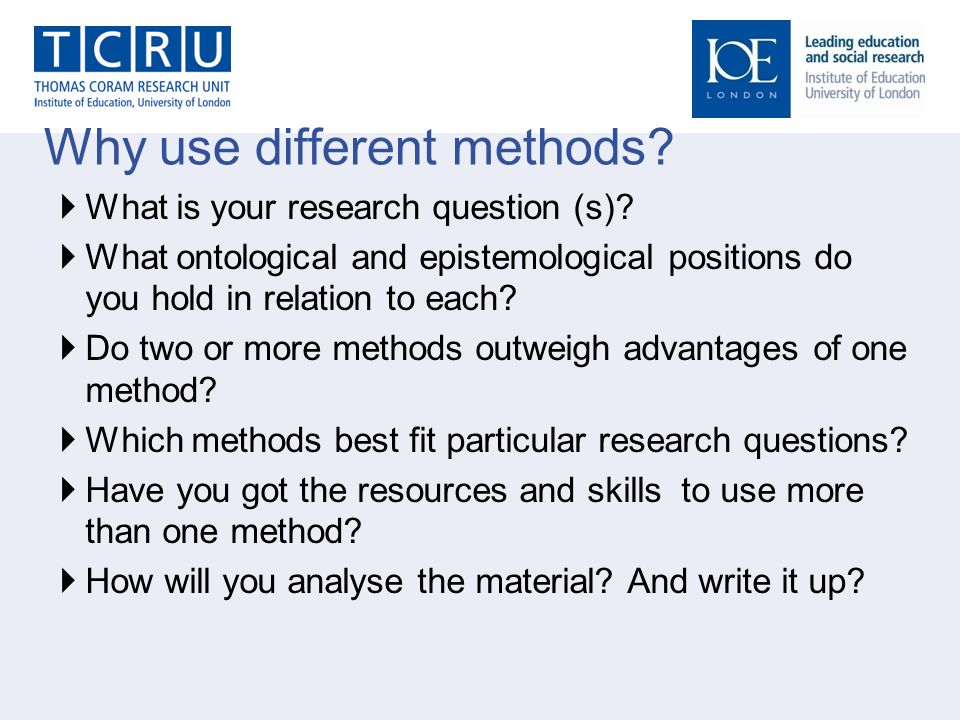 Why use different methods.  What is your research question (s).