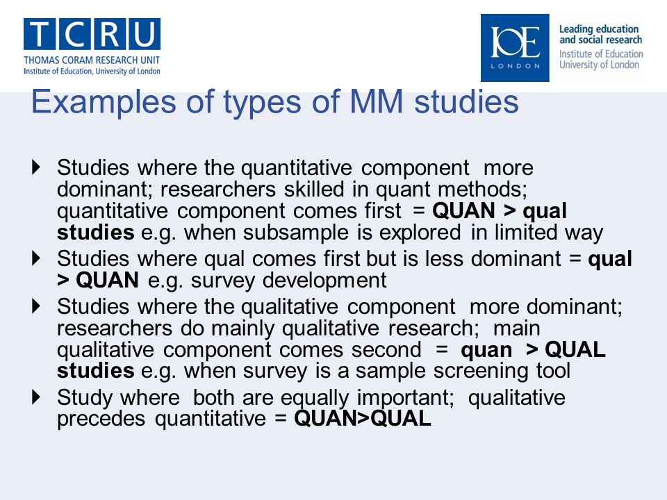 Examples of types of MM studies  Studies where the quantitative component more dominant; researchers skilled in quant methods; quantitative component comes first = QUAN > qual studies e.g.