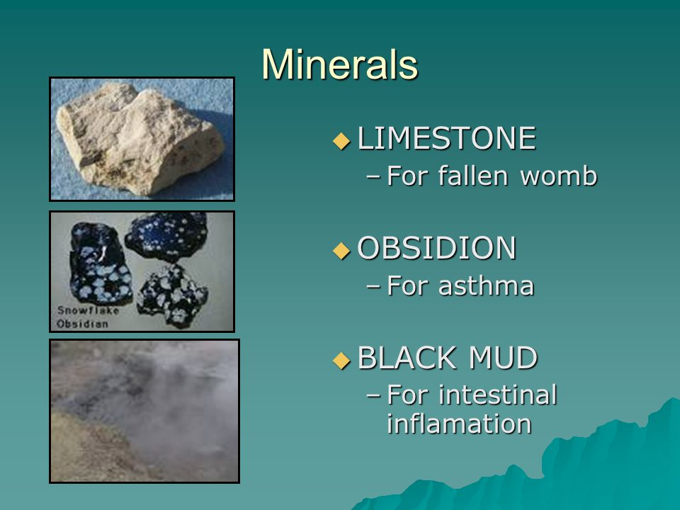 Minerals  LIMESTONE –For fallen womb  OBSIDION –For asthma  BLACK MUD –For intestinal inflamation