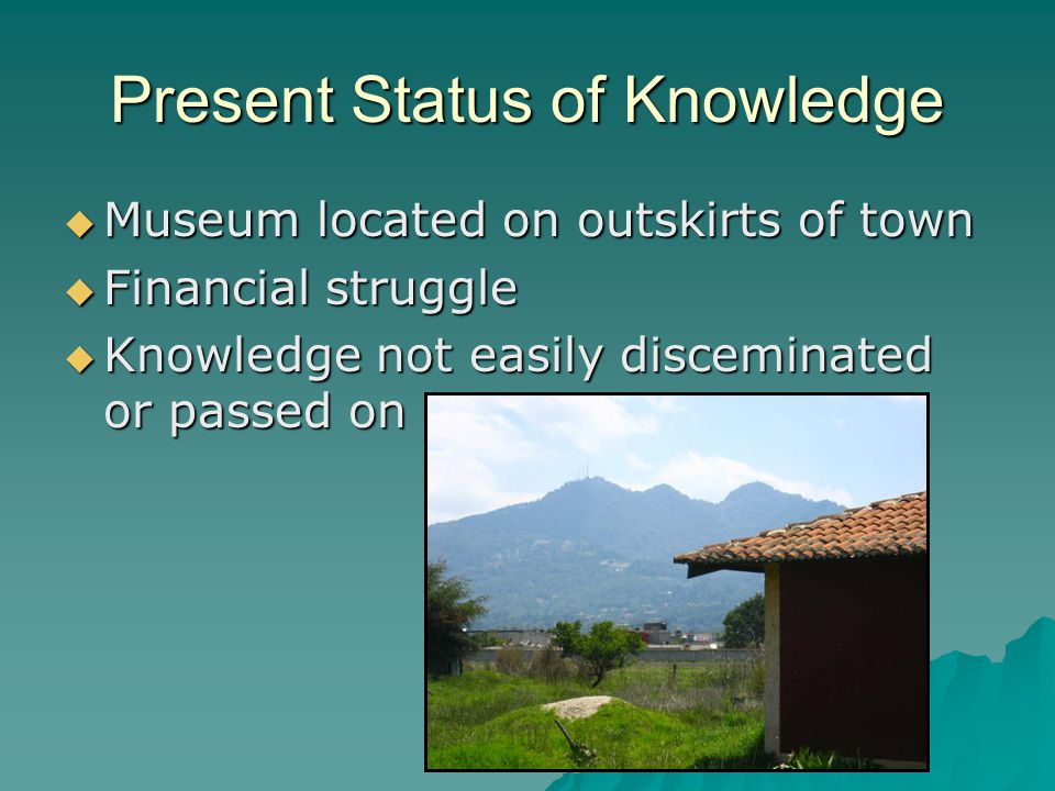 Present Status of Knowledge  Museum located on outskirts of town  Financial struggle  Knowledge not easily disceminated or passed on