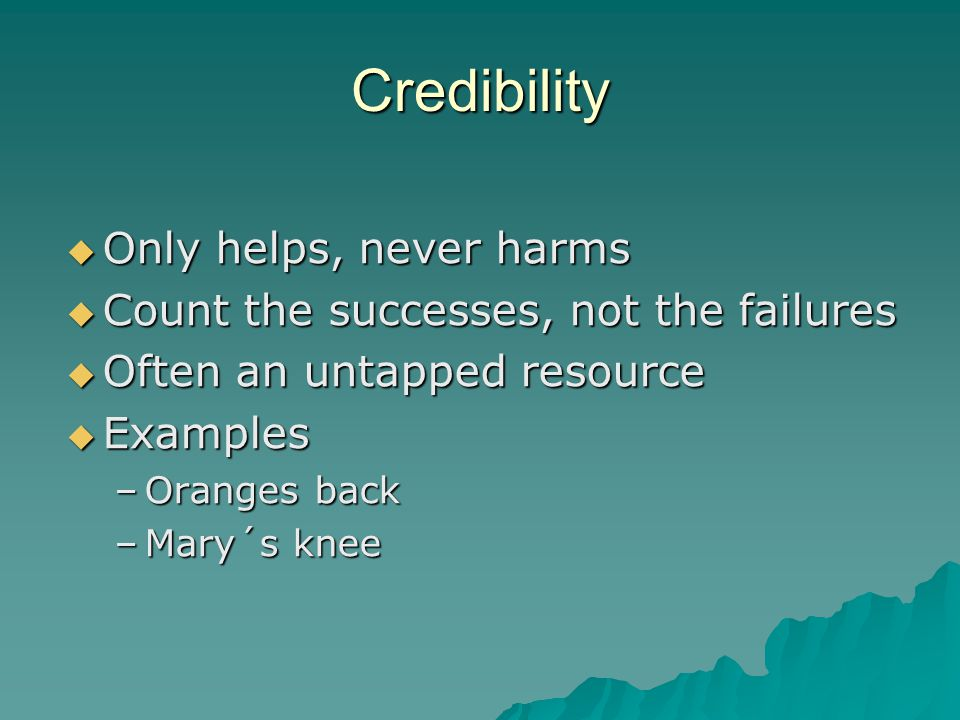 Credibility  Only helps, never harms  Count the successes, not the failures  Often an untapped resource  Examples –Oranges back –Mary´s knee