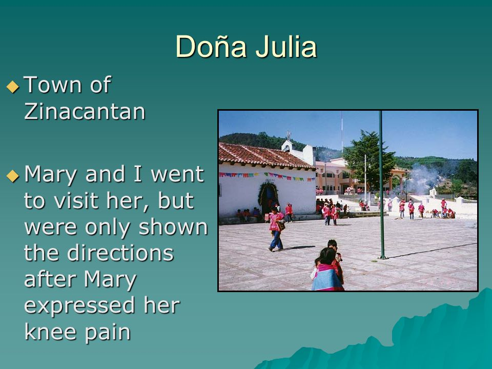Doña Julia  Town of Zinacantan  Mary and I went to visit her, but were only shown the directions after Mary expressed her knee pain