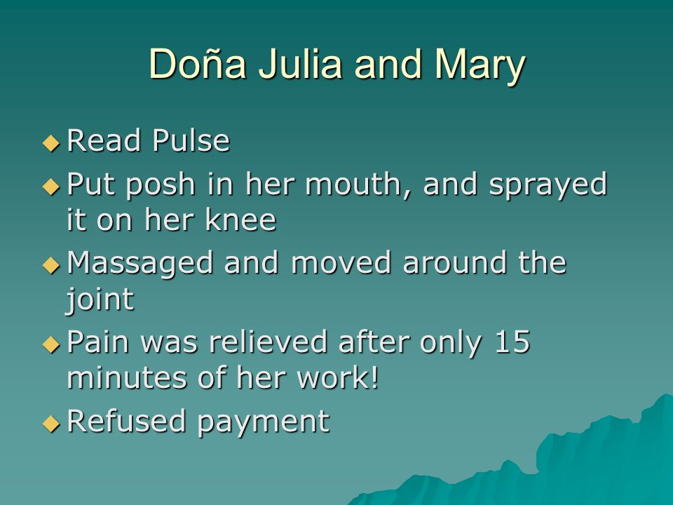 Doña Julia and Mary  Read Pulse  Put posh in her mouth, and sprayed it on her knee  Massaged and moved around the joint  Pain was relieved after only 15 minutes of her work.