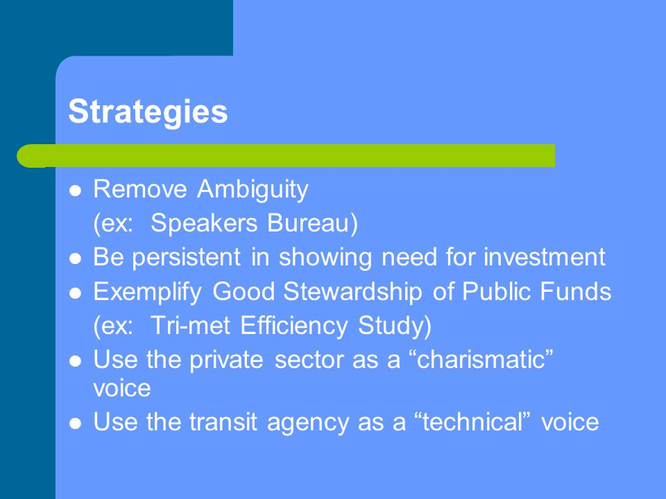 Strategies Remove Ambiguity (ex: Speakers Bureau) Be persistent in showing need for investment Exemplify Good Stewardship of Public Funds (ex: Tri-met Efficiency Study) Use the private sector as a charismatic voice Use the transit agency as a technical voice