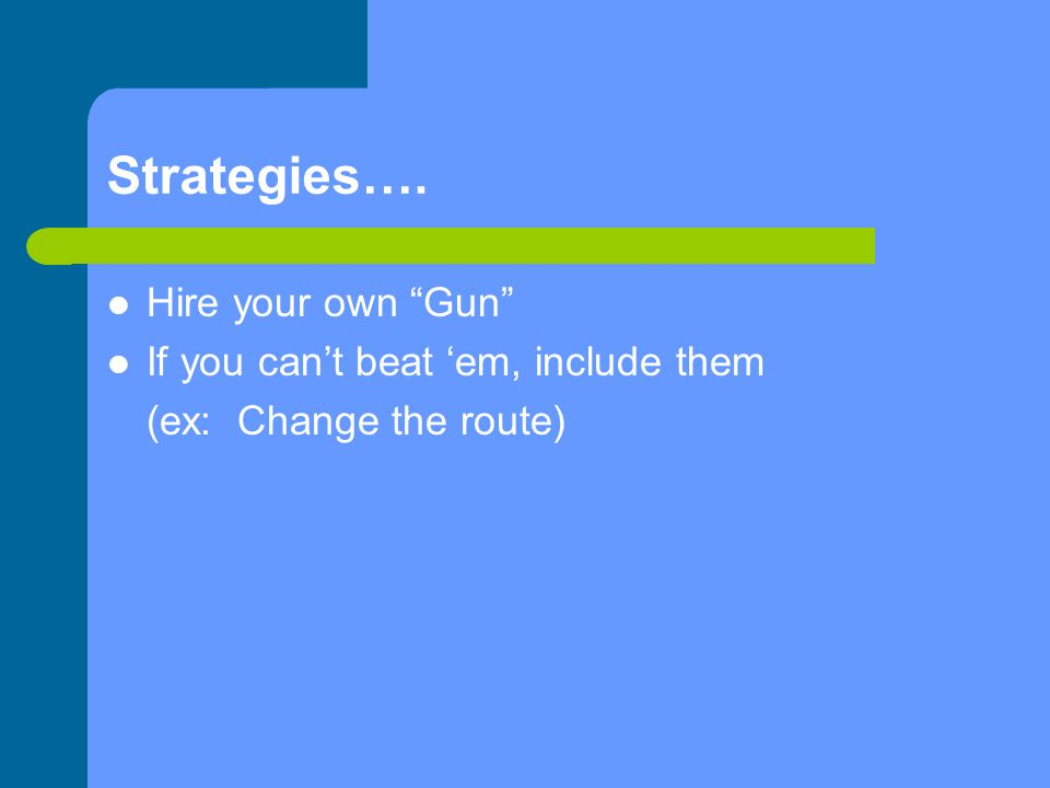 Strategies…. Hire your own Gun If you can't beat 'em, include them (ex: Change the route)