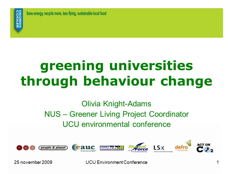 25 november 2009UCU Environment Conference1 greening universities through behaviour change Olivia Knight-Adams NUS – Greener Living Project Coordinato