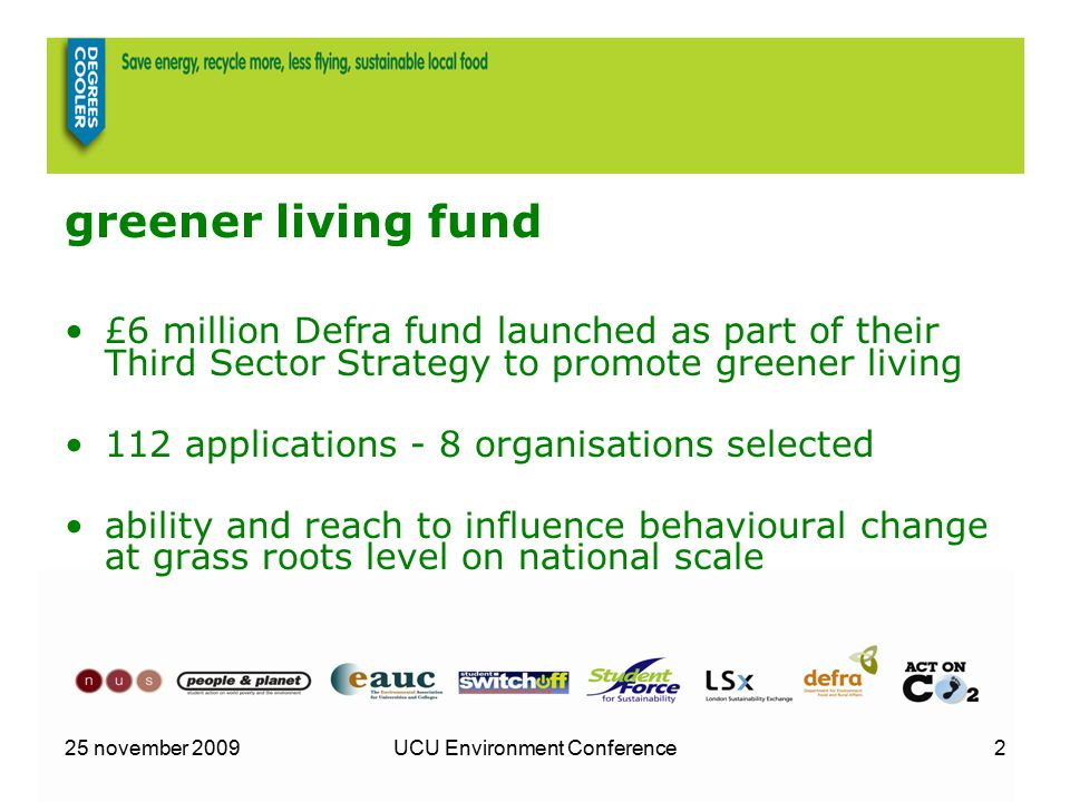 25 november 2009UCU Environment Conference2 greener living fund £6 million Defra fund launched as part of their Third Sector Strategy to promote greener living 112 applications - 8 organisations selected ability and reach to influence behavioural change at grass roots level on national scale