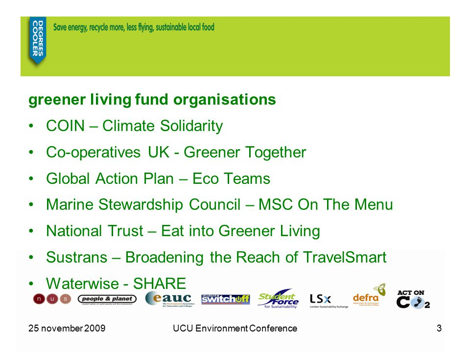 25 november 2009UCU Environment Conference3 greener living fund organisations COIN – Climate Solidarity Co-operatives UK - Greener Together Global Action Plan – Eco Teams Marine Stewardship Council – MSC On The Menu National Trust – Eat into Greener Living Sustrans – Broadening the Reach of TravelSmart Waterwise - SHARE