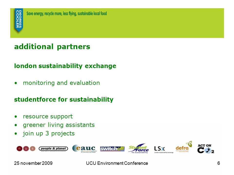 25 november 2009UCU Environment Conference6 additional partners london sustainability exchange monitoring and evaluation studentforce for sustainability resource support greener living assistants join up 3 projects